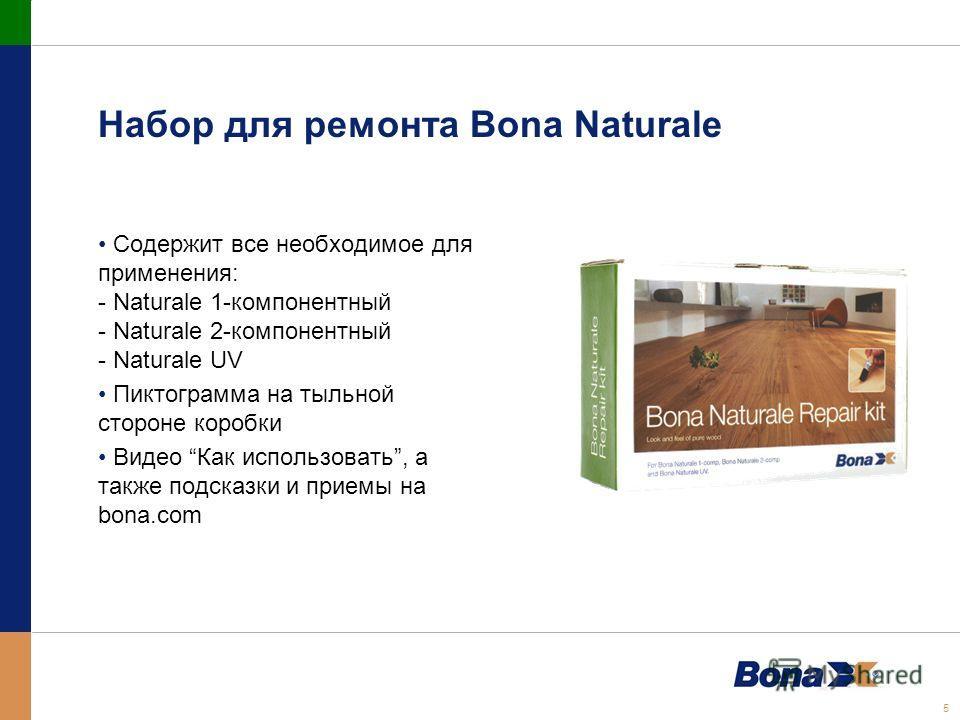 5 Набор для ремонта Bona Naturale Содержит все необходимое для применения: - Naturale 1-компонентный - Naturale 2-компонентный - Naturale UV Пиктограмма на тыльной стороне коробки Видео Как использовать, а также подсказки и приемы на bona.com