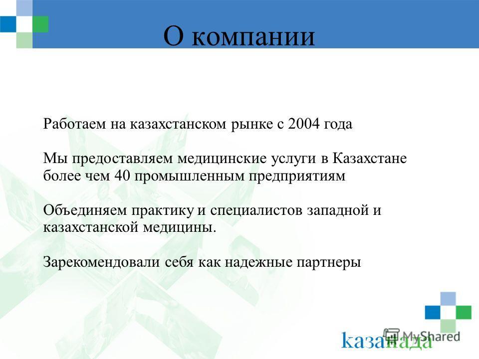 О компании Работаем на казахстанском рынке с 2004 года Мы предоставляем медицинские услуги в Казахстане более чем 40 промышленным предприятиям Объединяем практику и специалистов западной и казахстанской медицины. Зарекомендовали себя как надежные пар