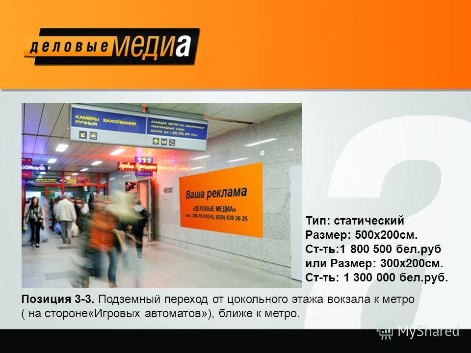 Позиция 3-3. Подземный переход от цокольного этажа вокзала к метро ( на стороне«Игровых автоматов»), ближе к метро. Тип: статический Размер: 500х200см. Ст-ть:1 800 500 бел.руб или Размер: 300х200см. Cт-ть: 1 300 000 бел.руб.