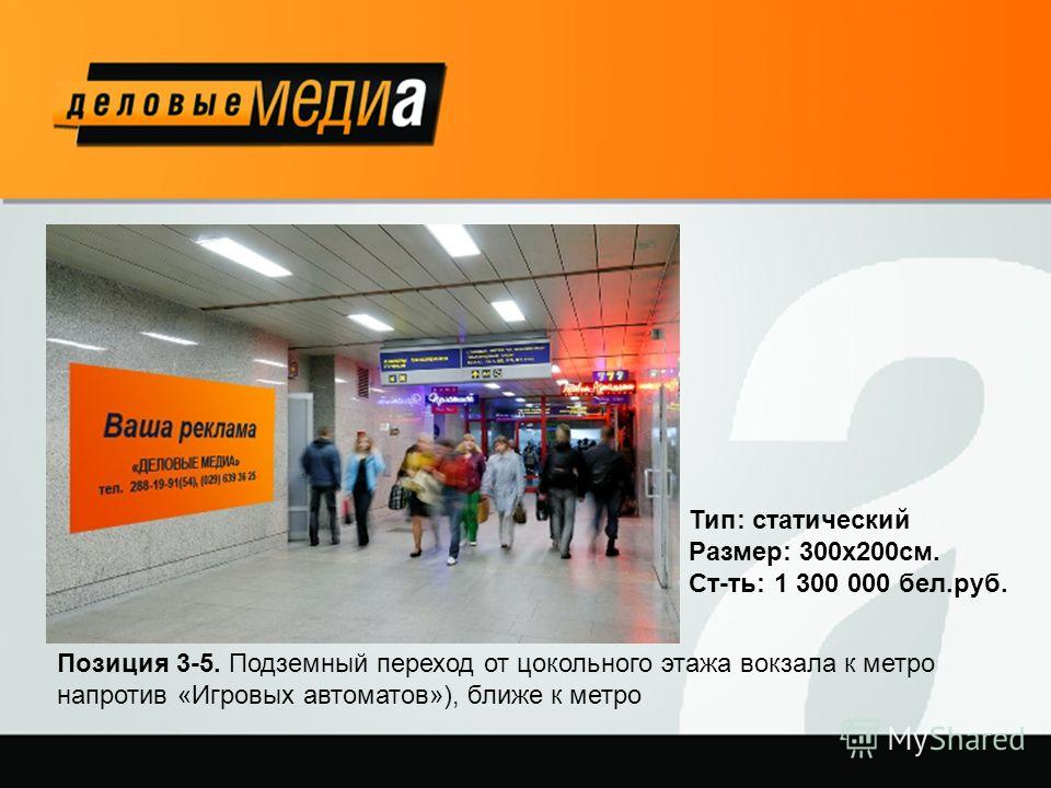 Позиция 3-5. Подземный переход от цокольного этажа вокзала к метро напротив «Игровых автоматов»), ближе к метро Тип: статический Размер: 300х200см. Ст-ть: 1 300 000 бел.руб.