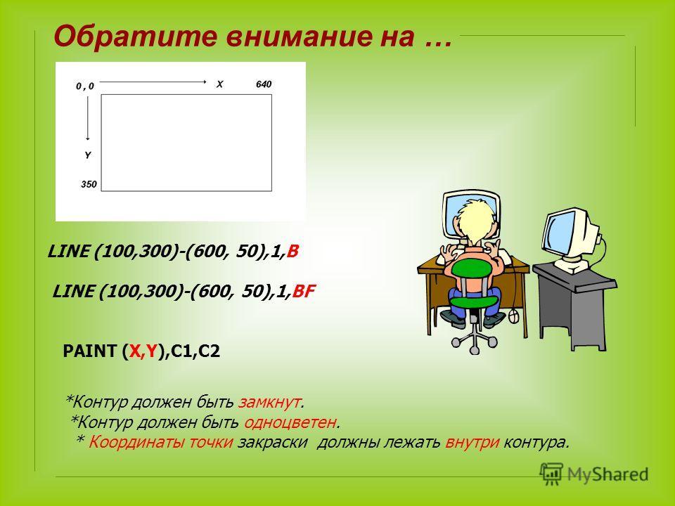 LINE (100,300)-(600, 50),1,B LINE (100,300)-(600, 50),1,BF PAINT (X,Y),C1,C2 *Контур должен быть замкнут. *Контур должен быть одноцветен. * Координаты точки закраски должны лежать внутри контура. Обратите внимание на …