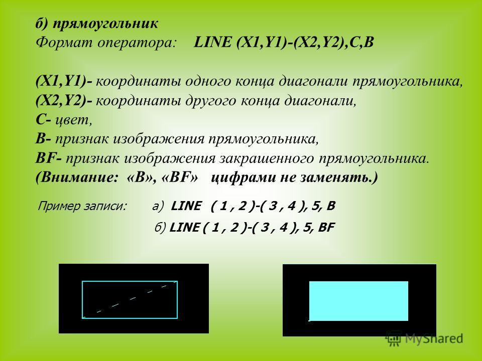 б) прямоугольник Формат оператора: LINE (X1,Y1)-(X2,Y2),C,В (X1,Y1)- координаты одного конца диагонали прямоугольника, (X2,Y2)- координаты другого конца диагонали, С- цвет, В- признак изображения прямоугольника, BF- признак изображения закрашенного п