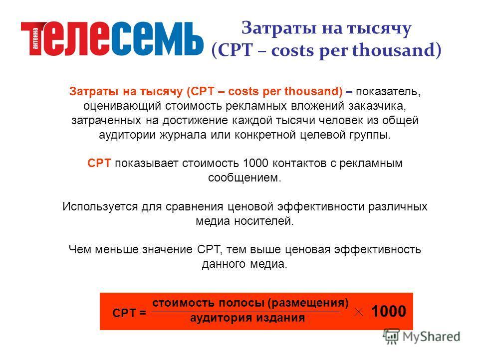 Затраты на тысячу (CPT – costs per thousand) – показатель, оценивающий стоимость рекламных вложений заказчика, затраченных на достижение каждой тысячи человек из общей аудитории журнала или конкретной целевой группы. CPT показывает стоимость 1000 кон