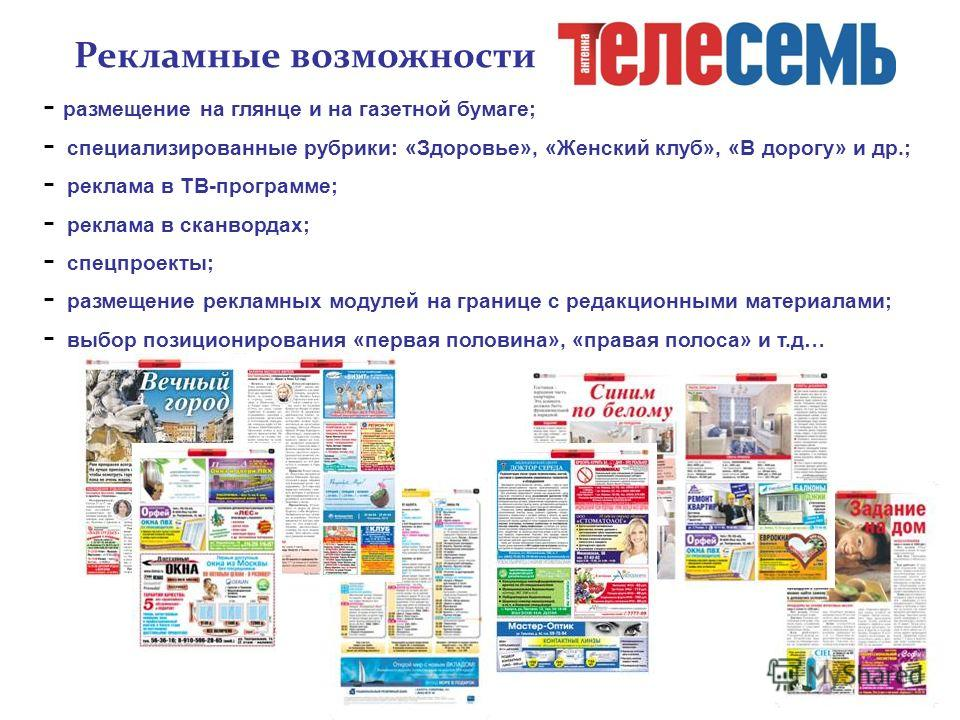 Рекламные возможности - размещение на глянце и на газетной бумаге; - специализированные рубрики: «Здоровье», «Женский клуб», «В дорогу» и др.; - реклама в ТВ-программе; - реклама в сканвордах; - спецпроекты; - размещение рекламных модулей на границе