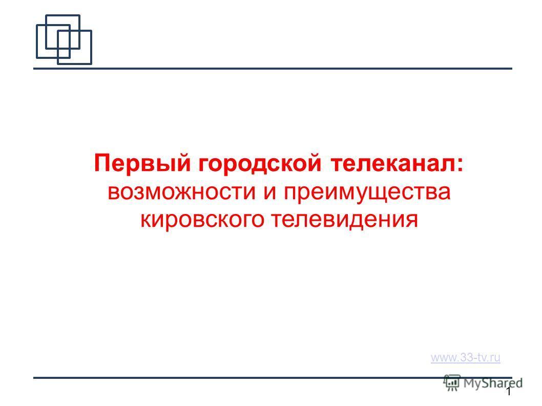 1 www.33-tv.ru Первый городской телеканал: возможности и преимущества кировского телевидения