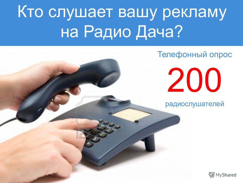 Телефонный опрос 200 радиослушателей Кто слушает вашу рекламу на Радио Дача?