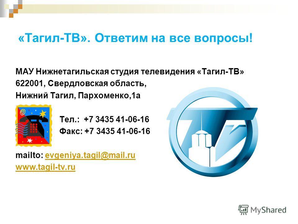 «Тагил-ТВ». Ответим на все вопросы! МАУ Нижнетагильская студия телевидения «Тагил-ТВ» 622001, Свердловская область, Нижний Тагил, Пархоменко,1а Тел.: +7 3435 41-06-16 Факс: +7 3435 41-06-16 mailto: evgeniya.tagil@mail.ruevgeniya.tagil@mail.ru www.tag
