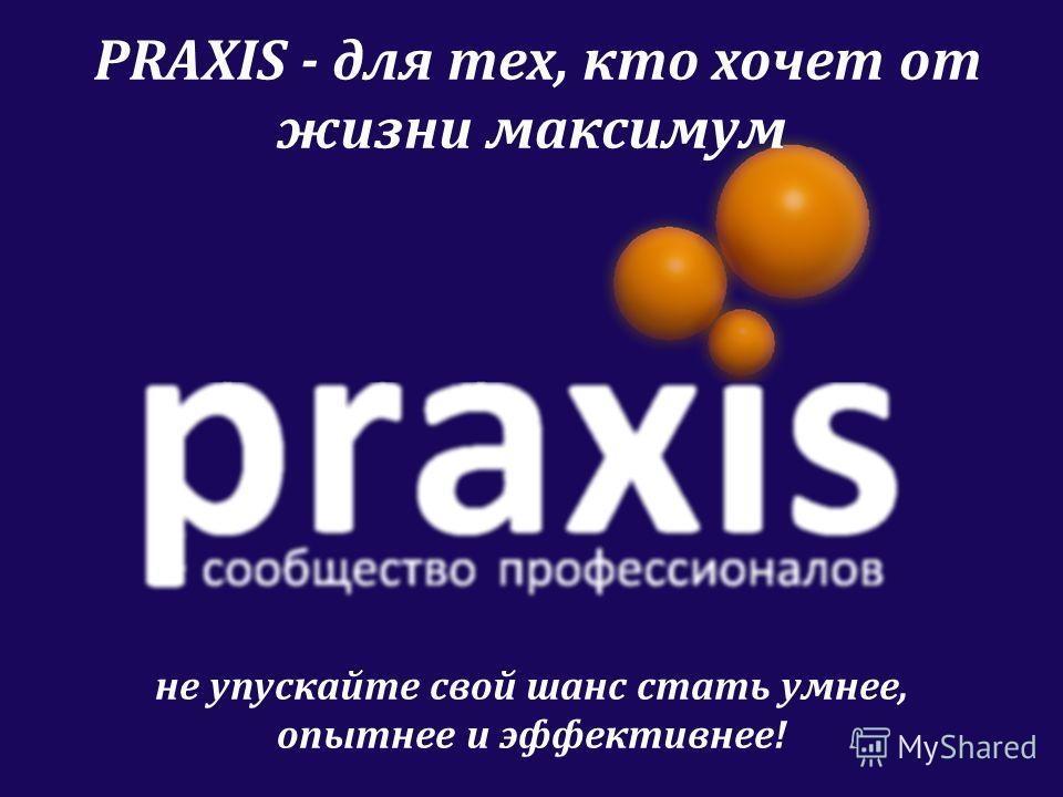 PRAXIS - для тех, кто хочет от жизни максимум не упускайте свой шанс стать умнее, опытнее и эффективнее!
