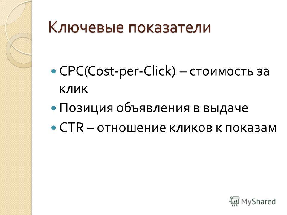 Ключевые показатели CPC(Cost-per-Click) – стоимость за клик Позиция объявления в выдаче CTR – отношение кликов к показам