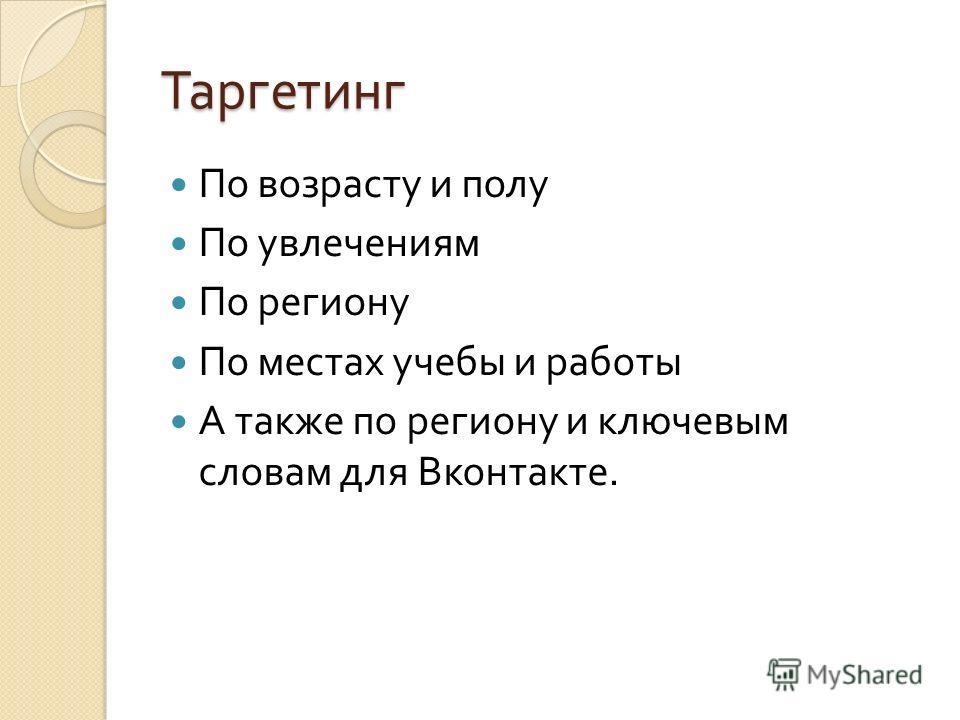 Таргетинг По возрасту и полу По увлечениям По региону По местах учебы и работы А также по региону и ключевым словам для Вконтакте.