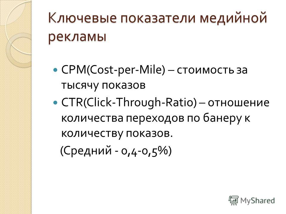Ключевые показатели медийной рекламы CPM(Cost-per-Mile) – стоимость за тысячу показов CTR(Click-Through-Ratio) – отношение количества переходов по банеру к количеству показов. ( Средний - 0,4-0,5% )