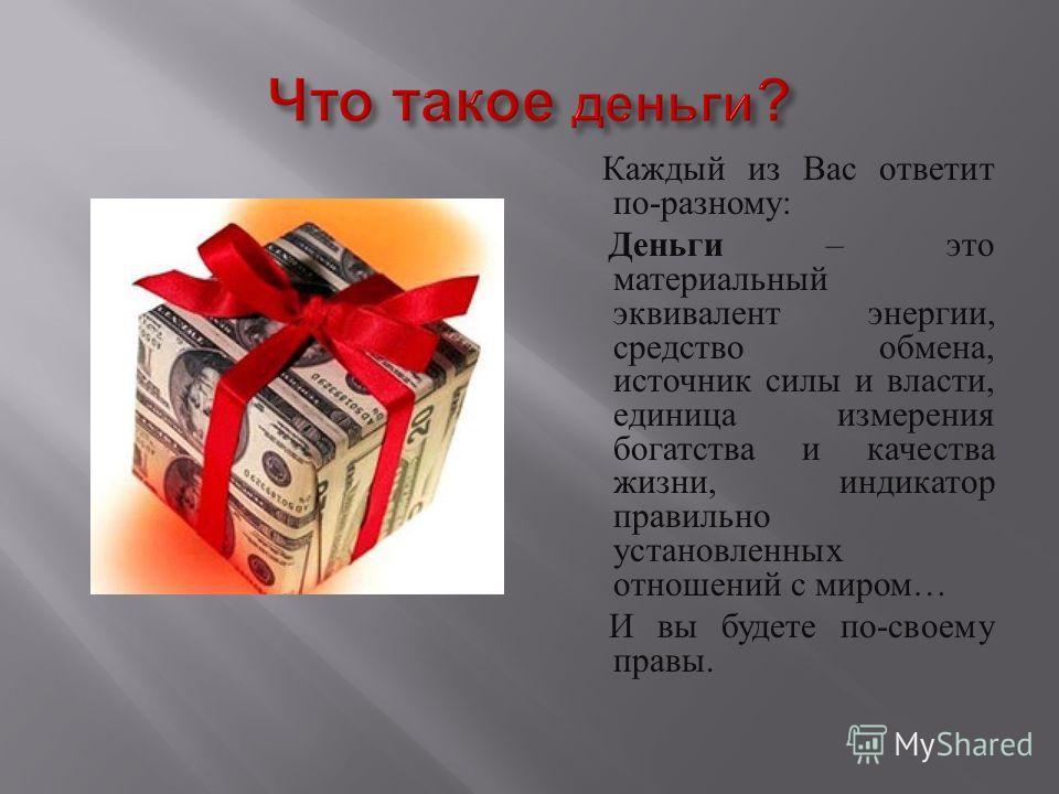 Каждый из Вас ответит по - разному : Деньги – это материальный эквивалент энергии, средство обмена, источник силы и власти, единица измерения богатства и качества жизни, индикатор правильно установленных отношений с миром … И вы будете по - своему пр