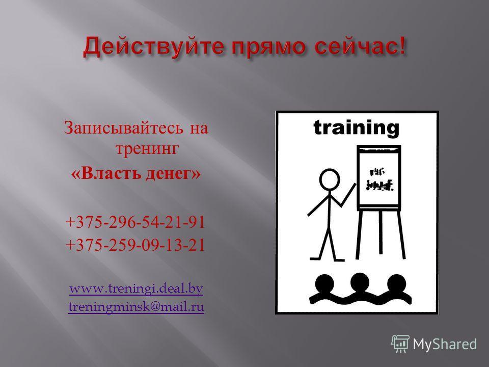 Записывайтесь на тренинг « Власть денег » +375-296-54-21-91 +375-259-09-13-21 www.treningi.deal.by treningminsk@mail.ru