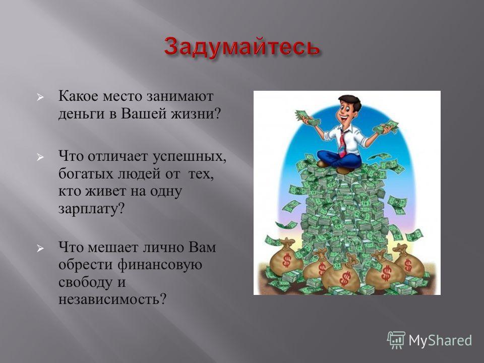 Какое место занимают деньги в Вашей жизни ? Что отличает успешных, богатых людей от тех, кто живет на одну зарплату ? Что мешает лично Вам обрести финансовую свободу и независимость ?