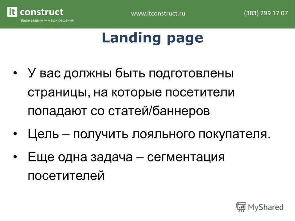Landing page У вас должны быть подготовлены страницы, на которые посетители попадают со статей/баннеров Цель – получить лояльного покупателя. Еще одна задача – сегментация посетителей