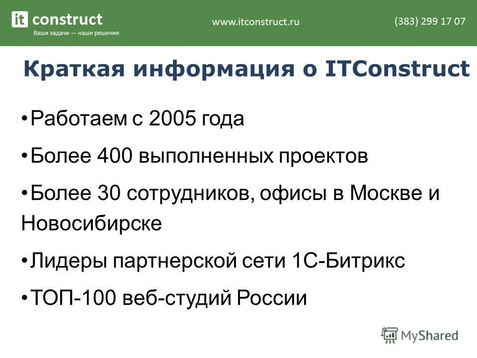 Краткая информация о ITConstruct Работаем с 2005 года Более 400 выполненных проектов Более 30 сотрудников, офисы в Москве и Новосибирске Лидеры партнерской сети 1С-Битрикс ТОП-100 веб-студий России