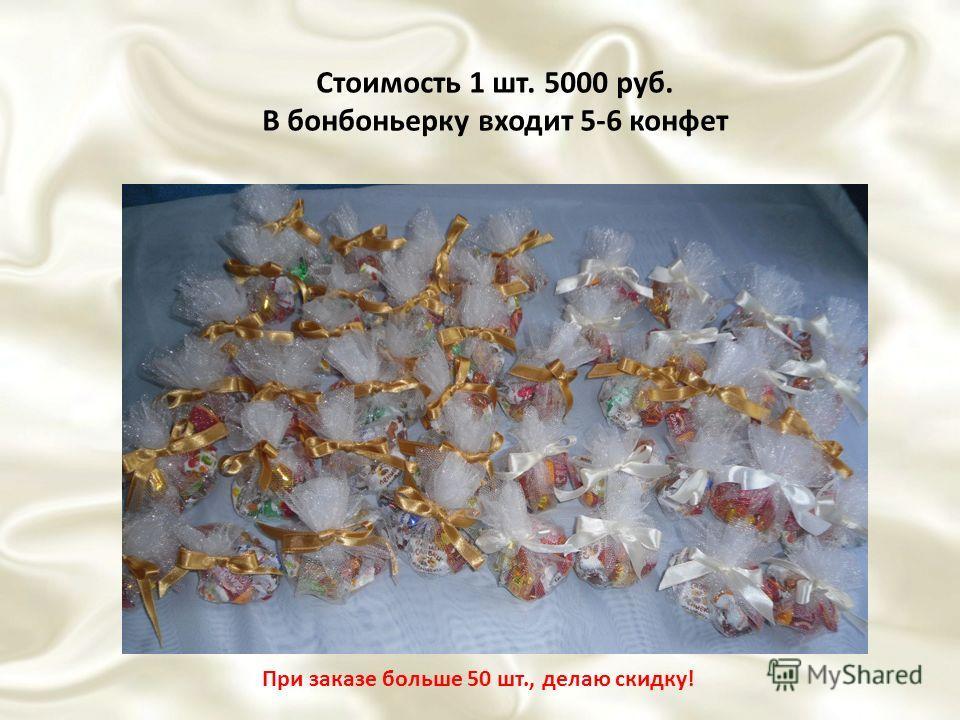 Стоимость 1 шт. 5000 руб. В бонбоньерку входит 5-6 конфет При заказе больше 50 шт., делаю скидку!
