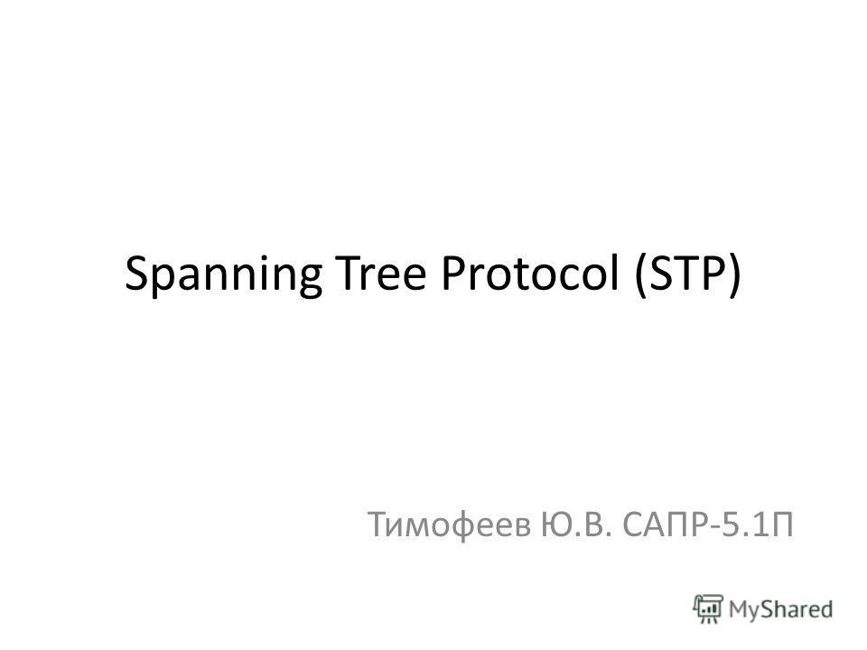 Spanning Tree Protocol (STP) Тимофеев Ю.В. САПР-5.1П