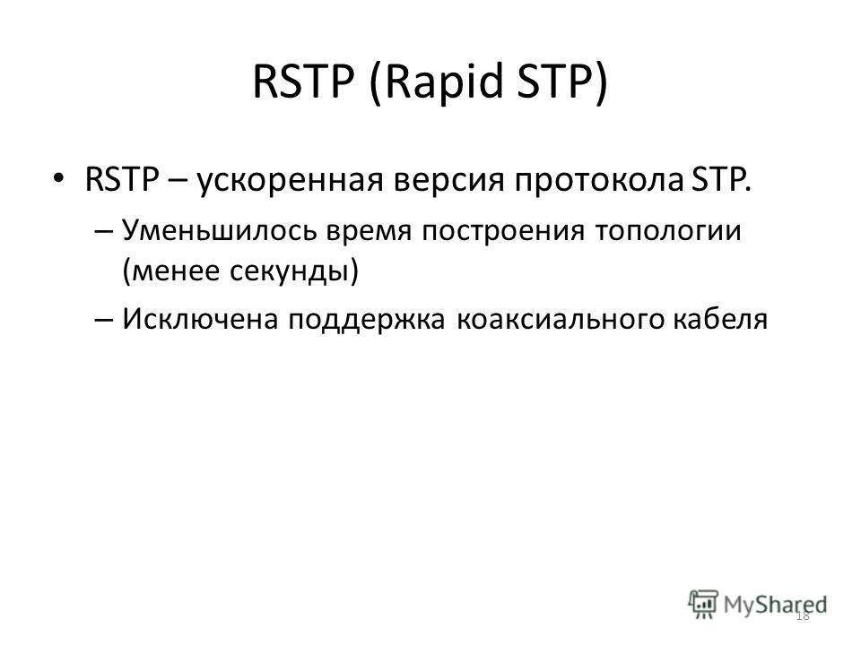 RSTP (Rapid STP) RSTP – ускоренная версия протокола STP. – Уменьшилось время построения топологии (менее секунды) – Исключена поддержка коаксиального кабеля 18