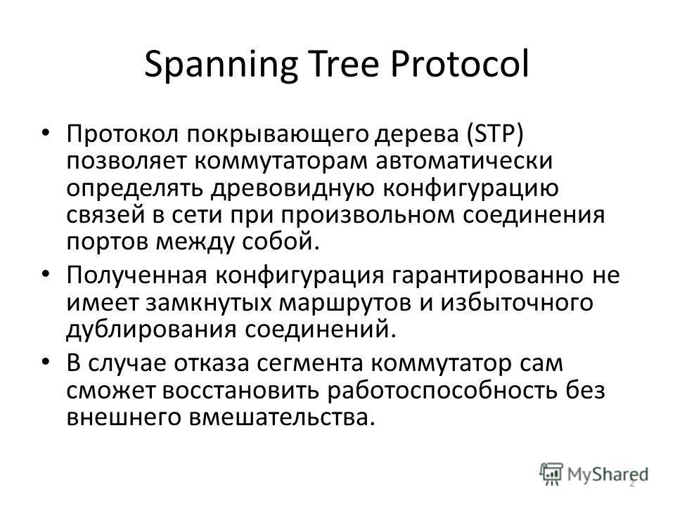 Spanning Tree Protocol Протокол покрывающего дерева (STP) позволяет коммутаторам автоматически определять древовидную конфигурацию связей в сети при произвольном соединения портов между собой. Полученная конфигурация гарантированно не имеет замкнутых