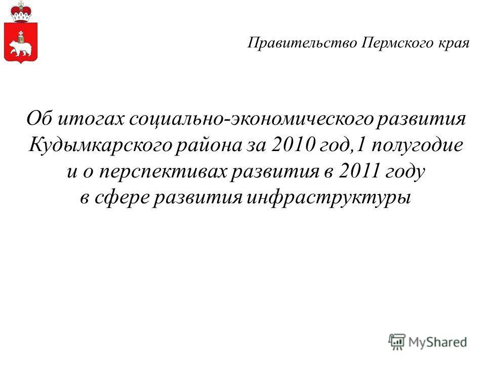Правительство Пермского края Об итогах социально-экономического развития Кудымкарского района за 2010 год,1 полугодие и о перспективах развития в 2011 году в сфере развития инфраструктуры