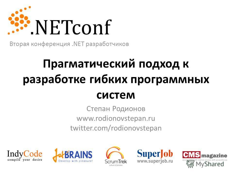 Прагматический подход к разработке гибких программных систем Степан Родионов www.rodionovstepan.ru twitter.com/rodionovstepan Вторая конференция.NET разработчиков