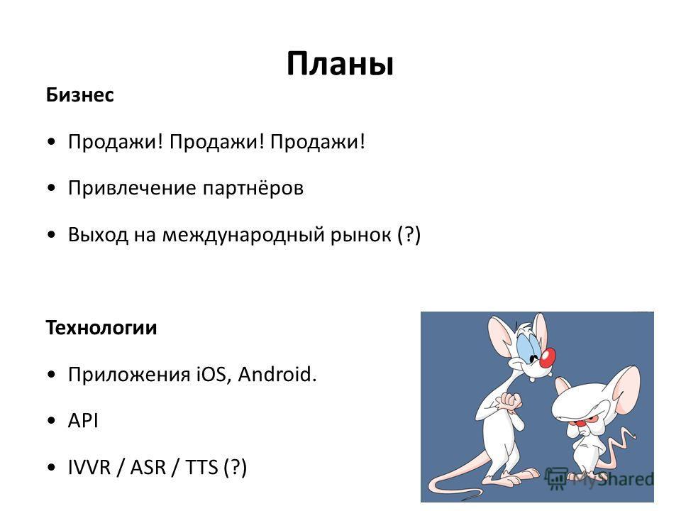 Планы Бизнес Продажи! Продажи! Продажи! Привлечение партнёров Выход на международный рынок (?) Технологии Приложения iOS, Android. API IVVR / ASR / TTS (?)