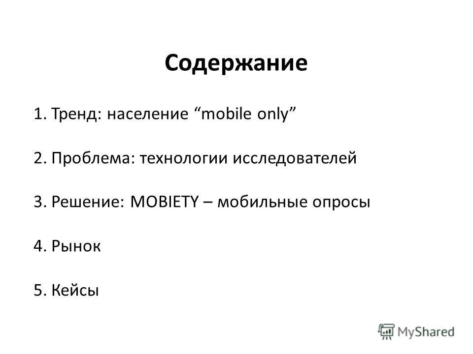 Содержание 1.Тренд: население mobile only 2.Проблема: технологии исследователей 3.Решение: MOBIETY – мобильные опросы 4.Рынок 5.Кейсы