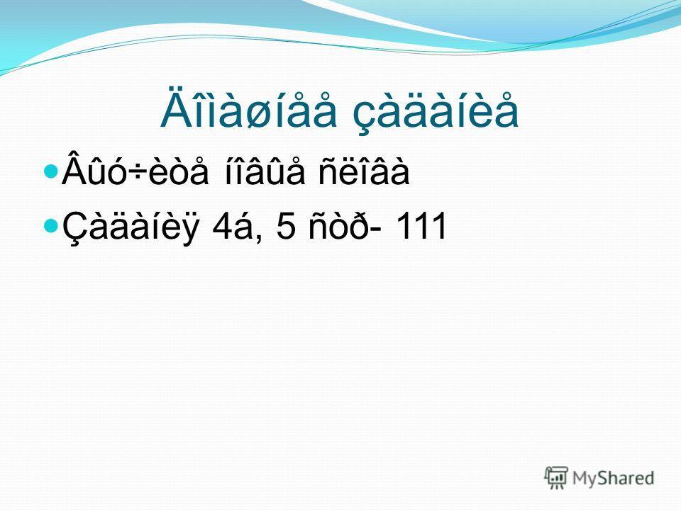 Äîìàøíåå çàäàíèå Âûó÷èòå íîâûå ñëîâà Çàäàíèÿ 4á, 5 ñòð- 111