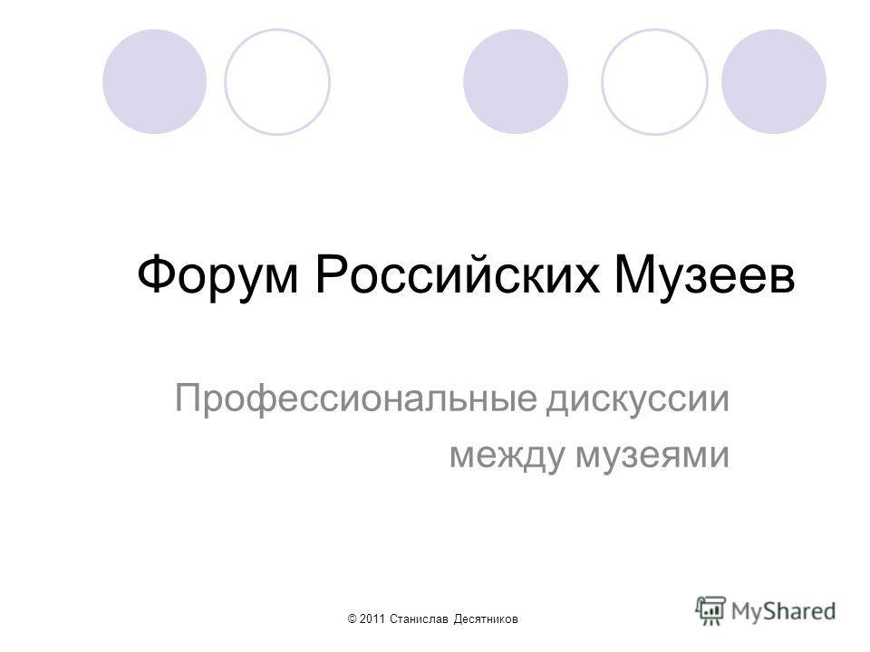 Форум Российских Музеев Профессиональные дискуссии между музеями © 2011 Станислав Десятников