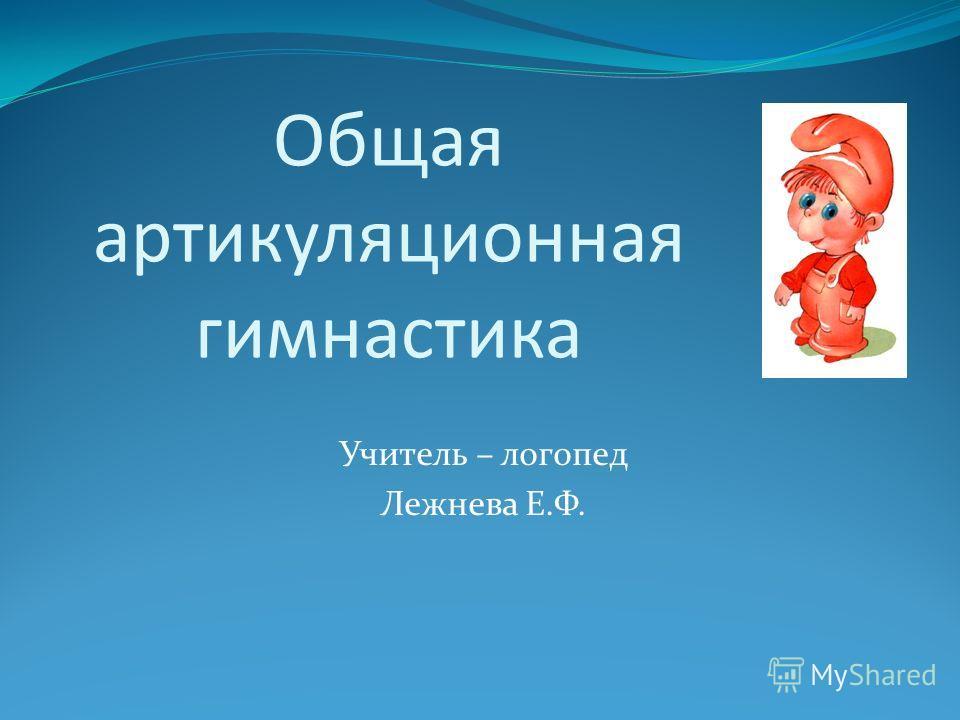 Общая артикуляционная гимнастика Учитель – логопед Лежнева Е.Ф.