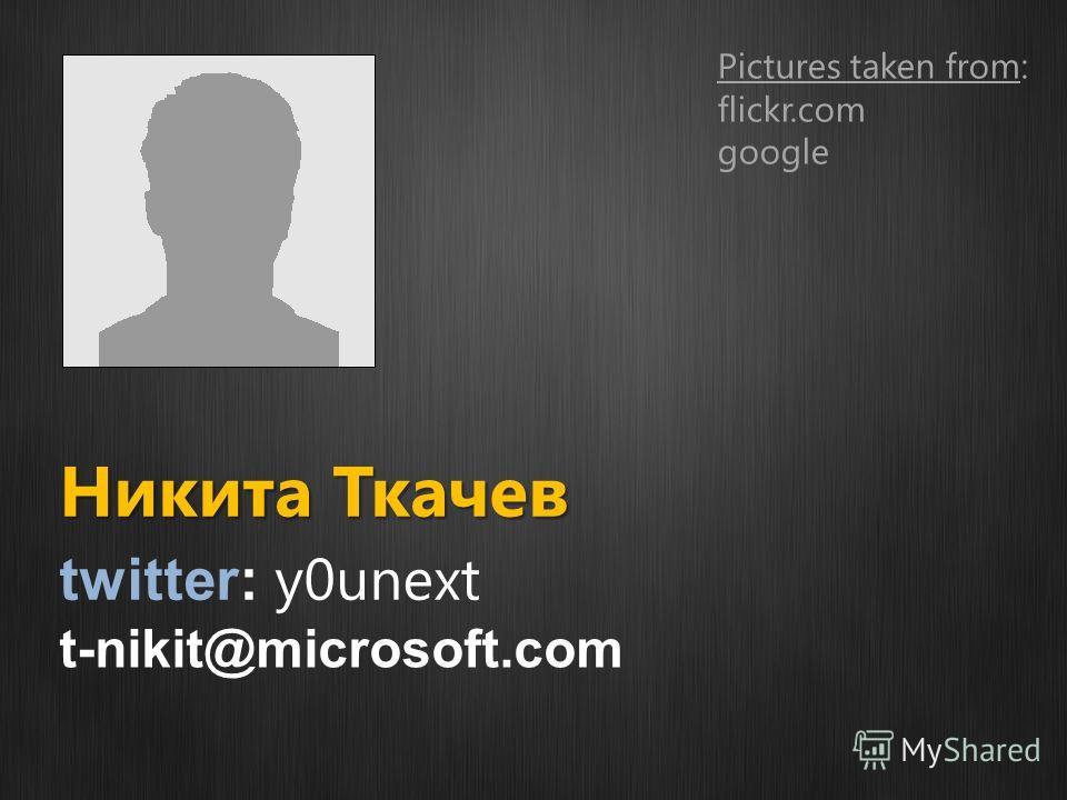Никита Ткачев twitter: y0unext Pictures taken from: flickr.com google t-nikit@microsoft.com