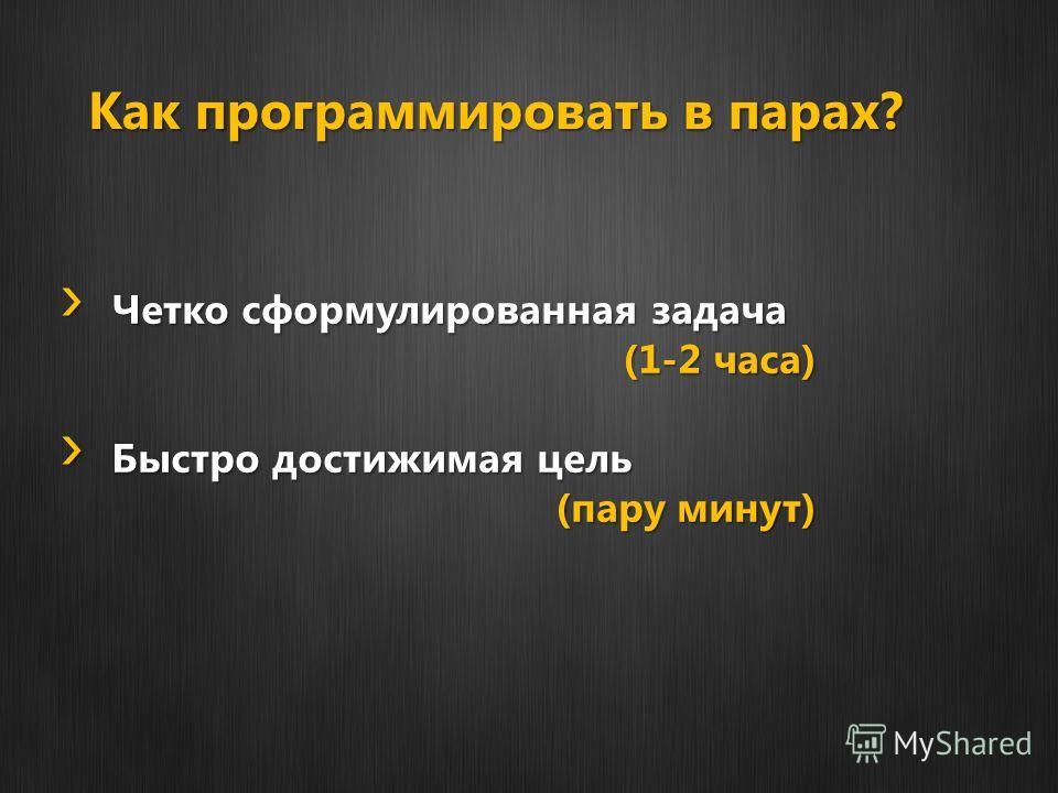 Как программировать в парах? Четко сформулированная задача Четко сформулированная задача (1-2 часа) Быстро достижимая цель Быстро достижимая цель (пару минут)