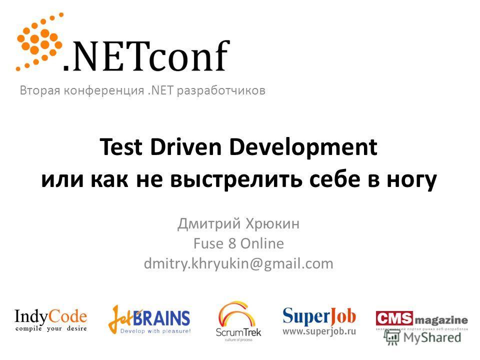 Test Driven Development или как не выстрелить себе в ногу Дмитрий Хрюкин Fuse 8 Online dmitry.khryukin@gmail.com Вторая конференция.NET разработчиков