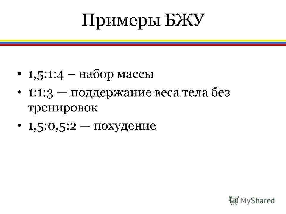 Примеры БЖУ 1,5:1:4 – набор массы 1:1:3 поддержание веса тела без тренировок 1,5:0,5:2 похудение