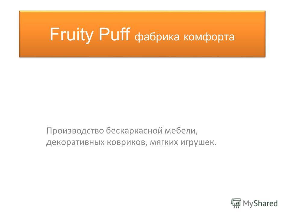 Fruity Puff фабрика комфорта Производство бескаркасной мебели, декоративных ковриков, мягких игрушек.