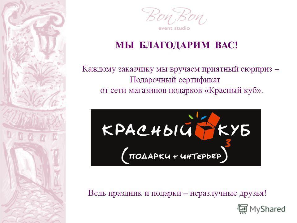 Каждому заказчику мы вручаем приятный сюрприз – Подарочный сертификат от сети магазинов подарков «Красный куб». МЫ БЛАГОДАРИМ ВАС! Ведь праздник и подарки – неразлучные друзья!