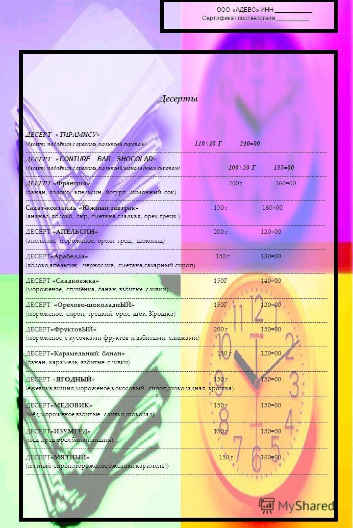 ООО «АДЕВС» ИНН ___________ Сертификат соответствия __________ ООО «АДЕВС» ИНН ___________ Сертификат соответствия __________ Десерты ДЕСЕРТ «ТИРАМИСУ» (десерт подаётся с орехами,политый сиропом) 110\40 Г 240=00 --------------------------------------