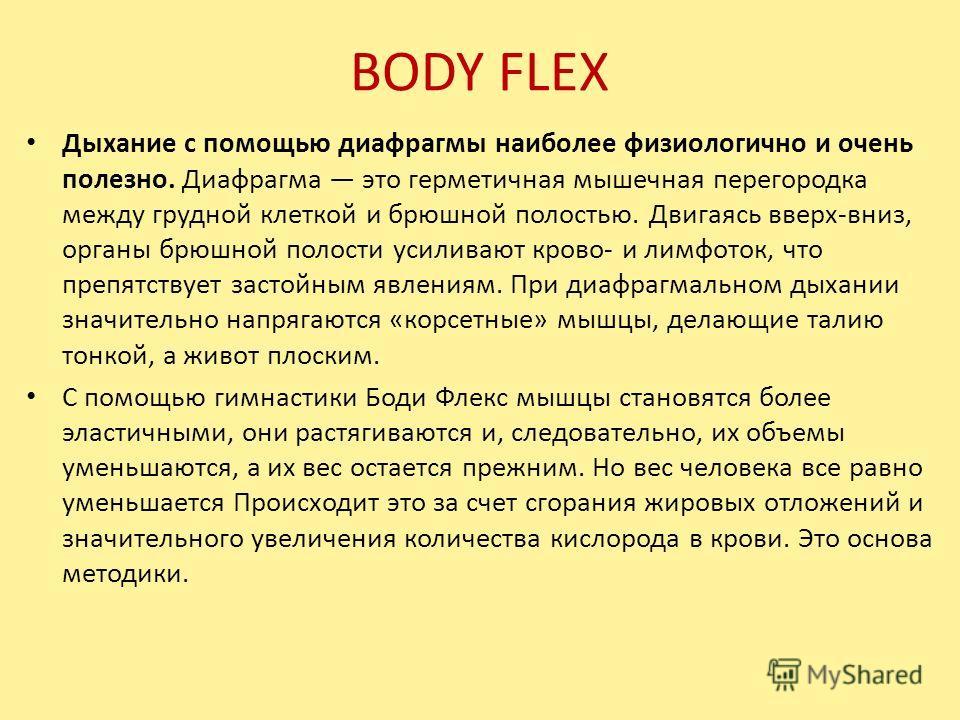 BODY FLEX Дыхание с помощью диафрагмы наиболее физиологично и очень полезно. Диафрагма это герметичная мышечная перегородка между грудной клеткой и брюшной полостью. Двигаясь вверх-вниз, органы брюшной полости усиливают крово- и лимфоток, что препятс