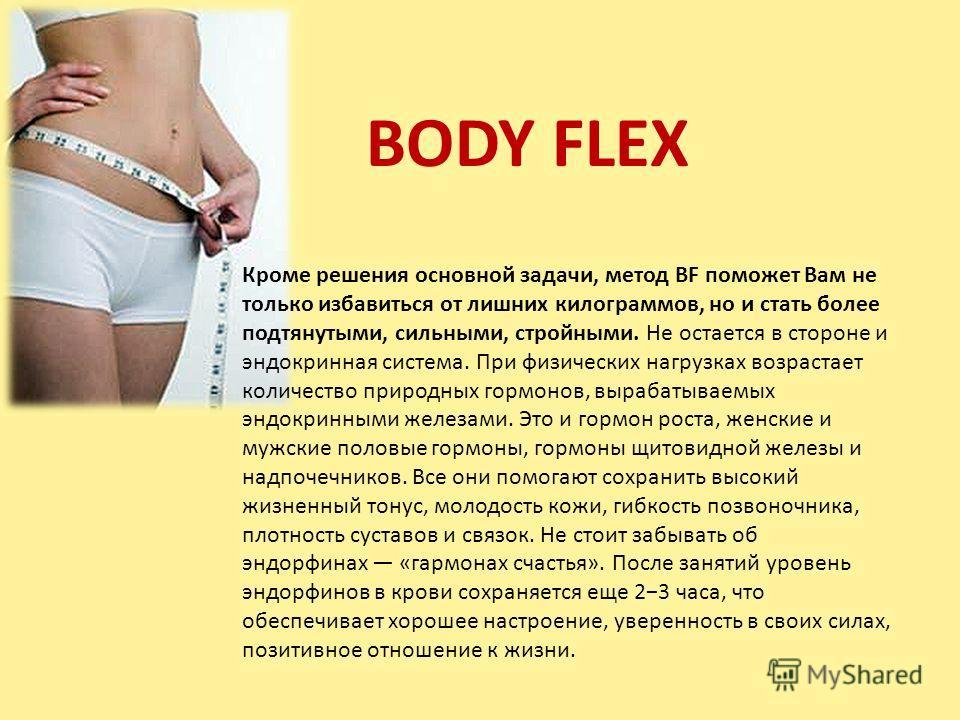 BODY FLEX Кроме решения основной задачи, метод BF поможет Вам не только избавиться от лишних килограммов, но и стать более подтянутыми, сильными, стройными. Не остается в стороне и эндокринная система. При физических нагрузках возрастает количество п