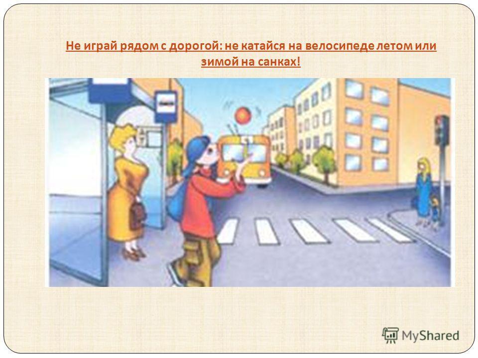Не играй рядом с дорогой : не катайся на велосипеде летом или зимой на санках !