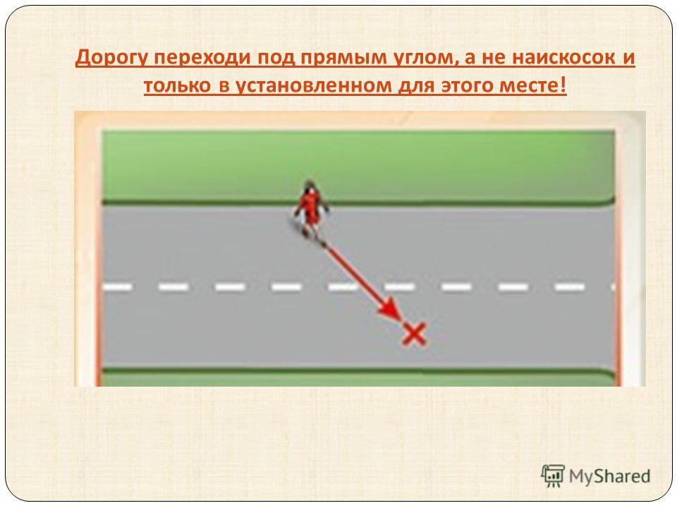 Дорогу переходи под прямым углом, а не наискосок и только в установленном для этого месте !