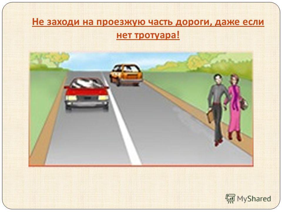 Не заходи на проезжую часть дороги, даже если нет тротуара !