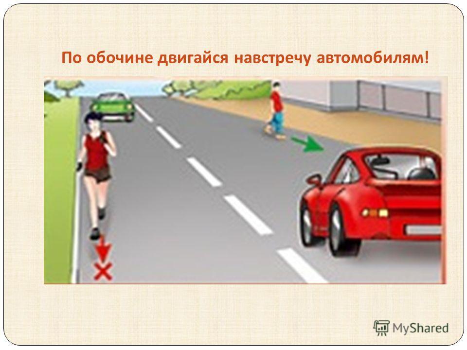 По обочине двигайся навстречу автомобилям !