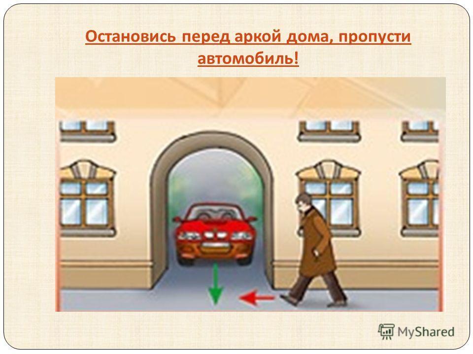 Остановись перед аркой дома, пропусти автомобиль !