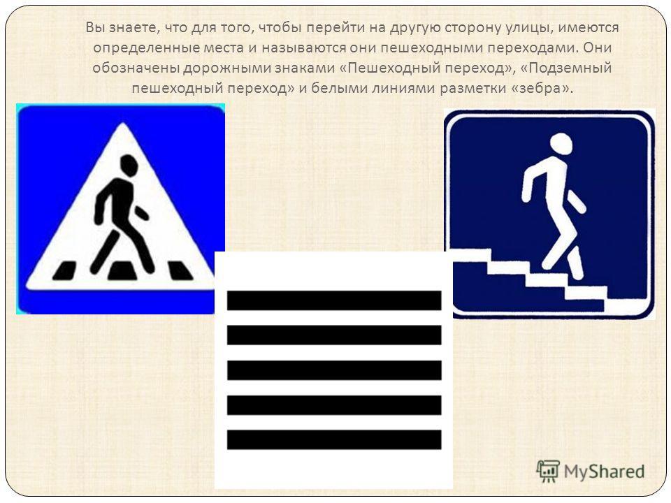 Вы знаете, что для того, чтобы перейти на другую сторону улицы, имеются определенные места и называются они пешеходными переходами. Они обозначены дорожными знаками « Пешеходный переход », « Подземный пешеходный переход » и белыми линиями разметки «
