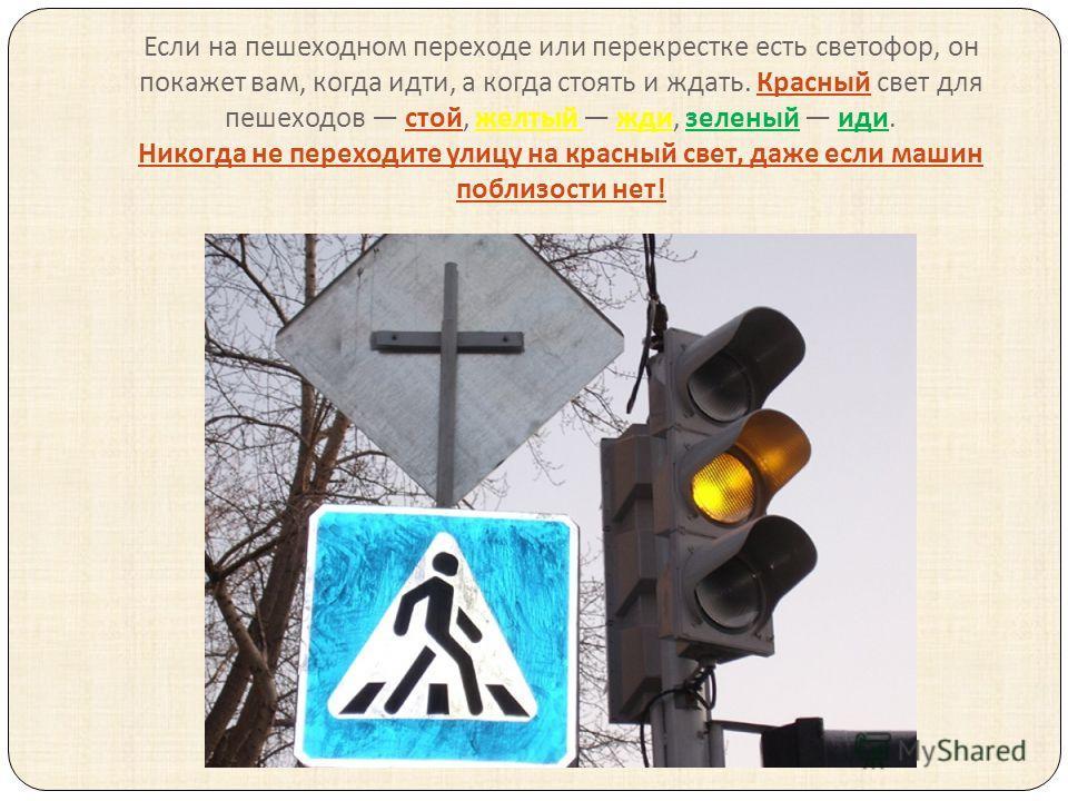 Если на пешеходном переходе или перекрестке есть светофор, он покажет вам, когда идти, а когда стоять и ждать. Красный свет для пешеходов стой, желтый жди, зеленый иди. Никогда не переходите улицу на красный свет, даже если машин поблизости нет !