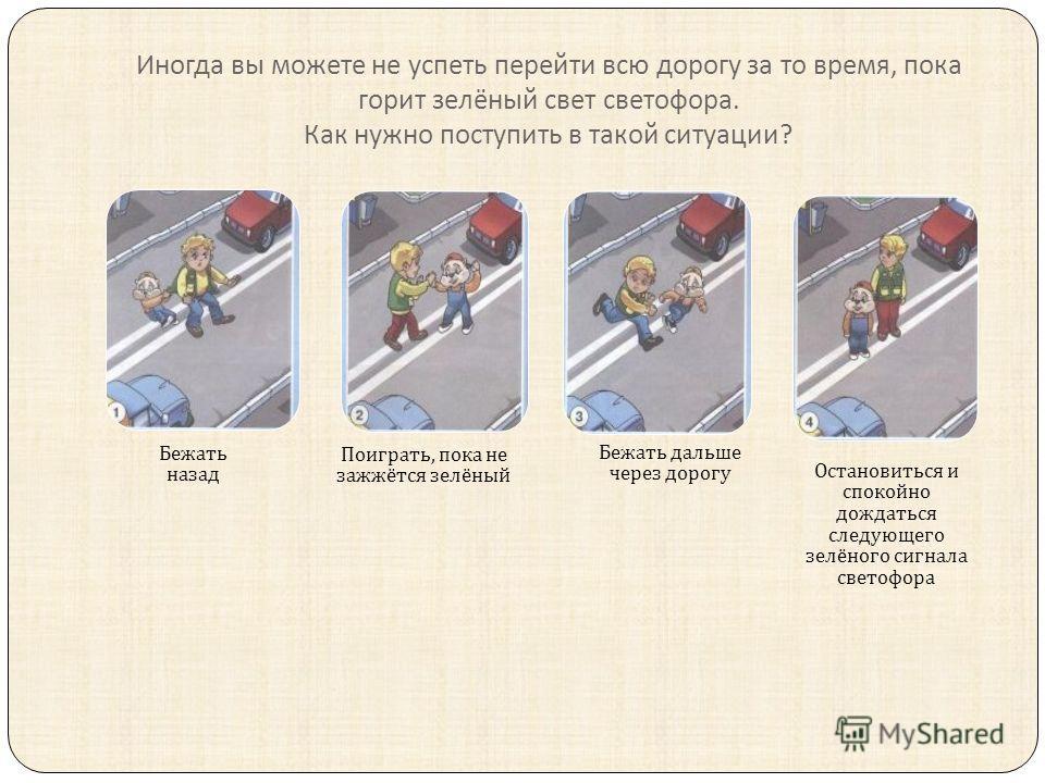 Иногда вы можете не успеть перейти всю дорогу за то время, пока горит зелёный свет светофора. Как нужно поступить в такой ситуации ? Бежать назад Поиграть, пока не зажжётся зелёный Бежать дальше через дорогу Остановиться и спокойно дождаться следующе