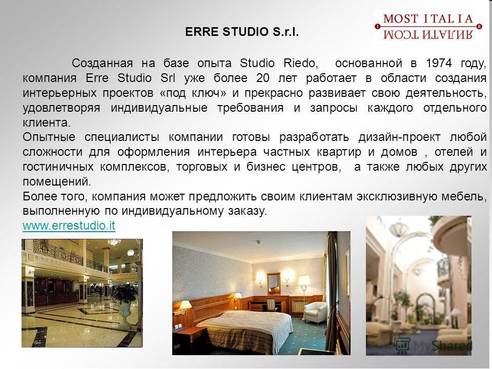 ERRE STUDIO S.r.l. Созданная на базе опыта Studio Riedo, основанной в 1974 году, компания Erre Studio Srl уже более 20 лет работает в области создания интерьерных проектов «под ключ» и прекрасно развивает свою деятельность, удовлетворяя индивидуальны