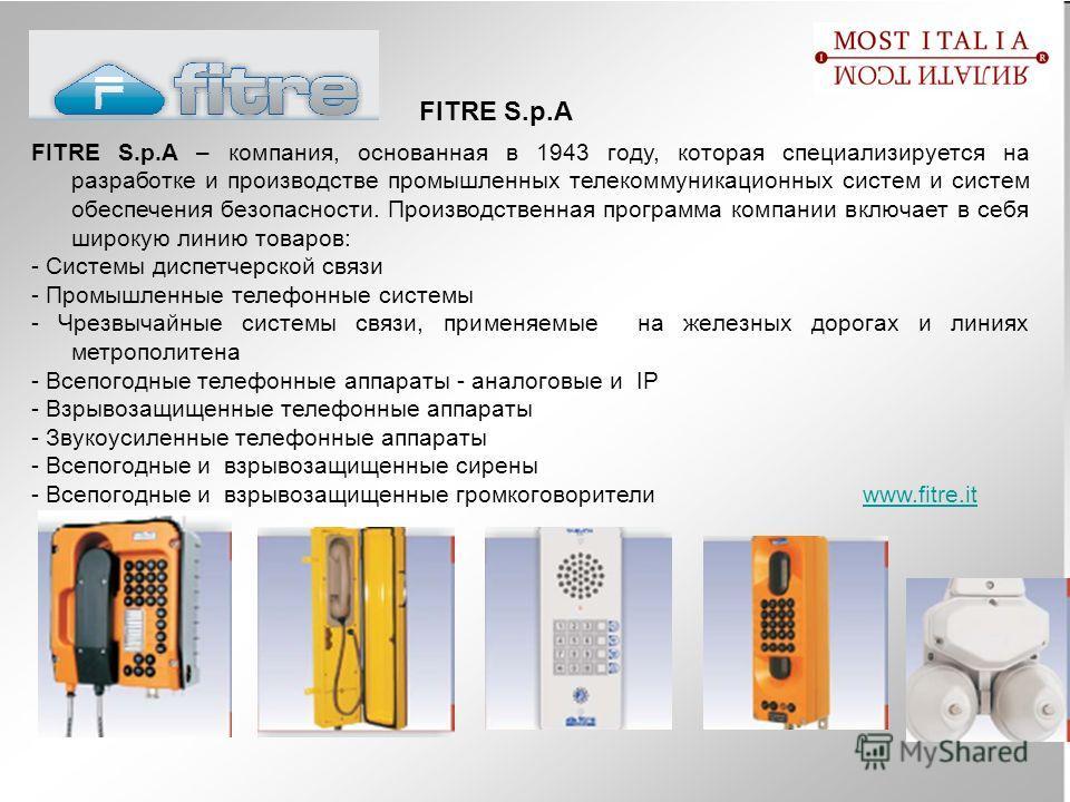 FITRE S.p.A FITRE S.p.A – компания, основанная в 1943 году, которая специализируется на разработке и производстве промышленных телекоммуникационных систем и систем обеспечения безопасности. Производственная программа компании включает в себя широкую